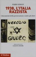1938, l'Italia razzista. I documenti della persecuzione contro gli ebrei - Isman Fabio