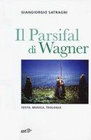 Il Parsifal di Wagner. Testo, musica, teologia - Satragni Giangiorgio