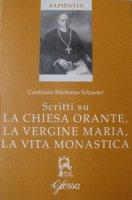 Scritti su la Chiesa orante, la Vergine Maria, la vita monastica - Schuster Ildefonso