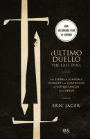 L' ultimo duello. The last duel. Una storia di scandali, intrighi e un confronto all'ultimo sangue per la verità - Jager Eric