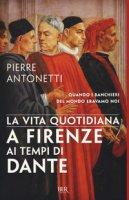 La vita quotidiana a Firenze ai tempi di Dante - Antonetti Pierre