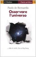 Osservare l'universo. Oltre le stelle sino al big bang - De Bernardis Paolo
