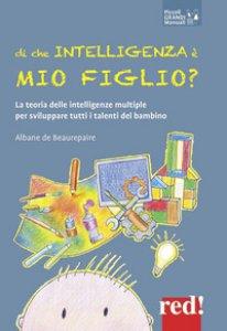 Copertina di 'Di che intelligenza è mio figlio? La teoria delle intelligenze multiple per sviluppare tutti i talenti del bambino'