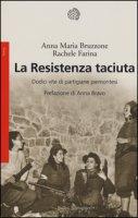 La Resistenza taciuta. Dodici vite di partigiane piemontesi - Bruzzone Anna M., Farina Rachele