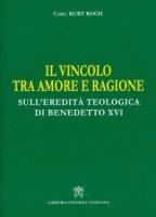 Vincolo tra amore e ragione. Sull'eredità teologica di Benedetto XVI (Il) - Kurt Koch