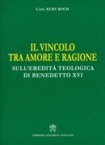 Copertina di 'Vincolo tra amore e ragione. Sull'eredità teologica di Benedetto XVI (Il)'