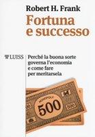 Fortuna e successo. Perché la buona sorte governa l'economia e come fare per meritarsela - Frank Robert H.