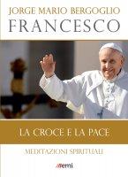 La croce e la pace - Jorge Mario Bergoglio (Francesco)