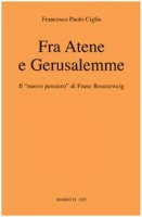 Fra Atene e Gerusalemme. Il nuovo pensiero di Franz Rosenzweig - Ciglia Francesco P.