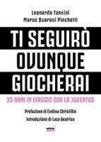 Ti seguirò ovunque giocherai. 35 anni in viaggio con la Juventus - Quaroni Pinchetti Marco, Tancini Leonardo