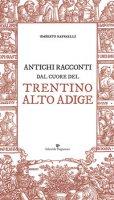 Antichi racconti dal cuore del Trentino Alto Adige - Raffaelli Umberto