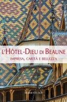 L' Hotel-Dieu di Beaune. Impresa, carità e bellezza. Ediz. illustrata - Zamagni Stefano, Hugonnet-Berger Claudine, Maddalena Giovanni
