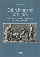 Colin Morison (1734-1809). Antiquaria, storiografia e collezionismo tra Roma e Aberdeen. Ediz. illustrata - Giffi Elisabetta