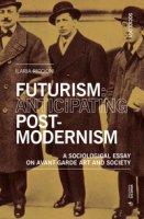 Futurism: anticipating post-modernism. A sociological essay on avant-garde art and society - Riccioni Ilaria