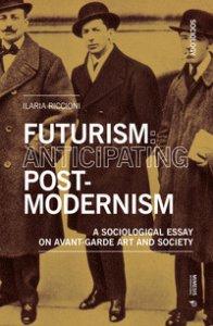 Copertina di 'Futurism: anticipating post-modernism. A sociological essay on avant-garde art and society'