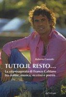 Tutto il resto... La vita esagerata di Franco Califano tra donne, musica, eccessi e poesia - Conrado Roberto