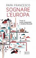 Sognare l'Europa - Papa Francesco, Andrea RIccardi