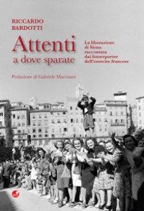 Copertina di 'Attenti a dove sparate. La liberazione di Siena raccontata dai fotoreporter dell'esercito francese. Ediz. illustrata'