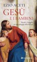 Gesù e i bambini. Piccoli e Vangelo: per una pedagogia della bellezza. - Ezio Aceti