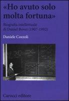 «Ho avuto solo una fortuna». Biografia intellettuale di Daniel Bovet (1907-1992) - Cozzoli Daniele