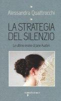 La strategia del silenzio. Le ultime eroine di Jane Austen - Quattrocchi Alessandra
