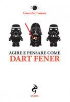 Agire e pensare come Dart Fener - Fossois Gwendal