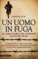 Un uomo in fuga. La vera storia del tenente Alastair Cram. L'uomo evaso 21 volte dai campi di concentramento e prigionia durante la seconda guerra mondiale - Guss David M.