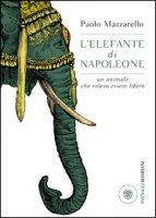 L' elefante di Napoleone. Un animale che voleva essere libero - Mazzarello Paolo