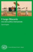 Il lungo Ottocento. Una storia politica internazionale - Aydin Cemil