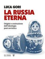 La Russia eterna. Origini e costruzione dell'ideologia post sovietica - Gori Luca