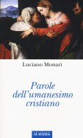 Parole dell'umanesimo cristiano. - Luciano Monari