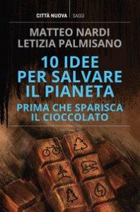 Copertina di '10 idee per salvare il pianeta prima che sparisca il cioccolato'