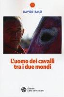 L' uomo dei cavalli tra i due mondi - Bassi Davide