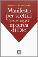 Manifesto per scettici (ma non troppo) in cerca di Dio. - Giovanni Straffelini