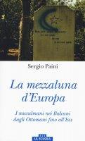 Mezzaluna d'Europa. I musulmani nei Balcani dagli Ottomani fino all'Isis. (La) - Sergio Paini