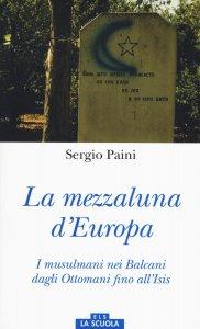 Copertina di 'Mezzaluna d'Europa. I musulmani nei Balcani dagli Ottomani fino all'Isis. (La)'