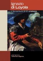 Ignazio di Loyola. L'avventura di un cristiano - Tellechea Idigoras J. Ignacio