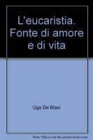 L' eucaristia. Fonte di amore e di vita - De Blasi Ugo
