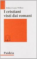 I cristiani visti dai romani - Wilken Robert L.