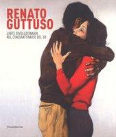 Renato Guttuso. L'arte rivoluzionaria cinquantenario del '68. Catalogo della mostra (Torino, 23 febbraio-24 giugno 2018). Ediz. a colori