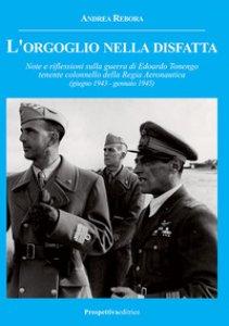 Copertina di 'L' orgoglio nella disfatta. Note e riflessioni sulla guerra di Edoardo Tonengo tenente colonnello della Regia Aeronautica (giugno 1943 - gennaio 1945)'