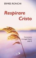 Respirare Cristo. Commenti ai Vangeli festivi. Anno C - Ronchi Ermes