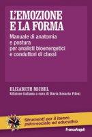L' emozione e la forma. Manuale di anatomia e postura per analisti bioenergetici e conduttori di classi - Michel Elizabeth