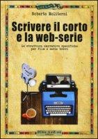 Scrivere il corto e la web-serie: Le strutture narrative specificheper film e serie brevi - Moliterni Roberto
