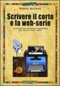 Copertina di 'Scrivere il corto e la web-serie: Le strutture narrative specificheper film e serie brevi'