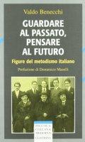 Guardare al passato, pensare al futuro. Figure del metodismo italiano - Benecchi Valdo