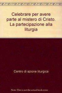 Copertina di 'Celebrare per avere parte al mistero di Cristo'