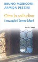 Oltre la solitudine. Il messaggio di Gemma Galgani - Moriconi Bruno, Pezzini Armida