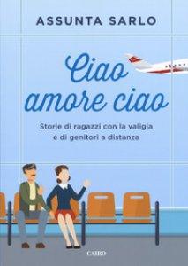 Copertina di 'Ciao amore ciao. Storie di ragazzi con la valigia e di genitori a distanza'