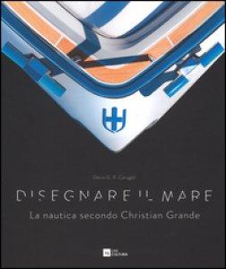Copertina di 'Disegnare il mare. La nautica secondo Christian Grande. Ediz. italiana e inglese'